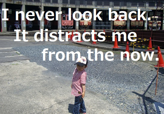I never look back. It distracts me from the now.